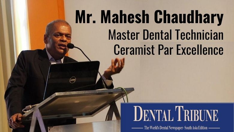 Mahesh Chaudhary – Master Dental Technician Who Touched, Transformed And Inspired Many Lives!