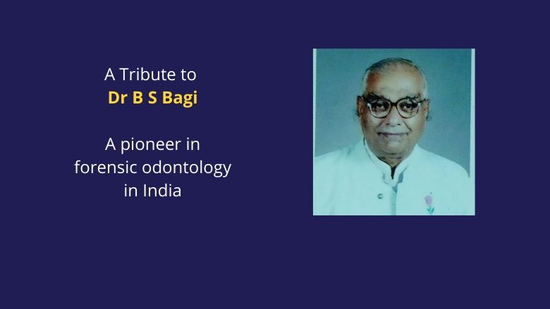 A tribute to Dr B S Bagi: A pioneer in forensic odontology & medicolegal research in India
